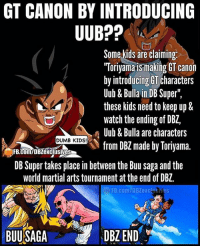 """What's Canon NOW! Repost @dbz_exclusives with @repostapp ・・・ Uub, Pan and Bulla are shown at the last episode of DBZ, they are created by Toriyama, Toei added them to GT, they where not made specially for GT. GT is not canon. ButtHurt . . (Please give us credit in the description if you repost this 👍🏼@dbz_exclusives). ━━━━━━━━━━━━━━━━━━━━━ dbz dragonball dbzmemes dragonballsuper cosplay comics goku supersaiyangod onepunchman broly anime manga superman dragonballz vegeta trunks naruto supersaiyan beerus gohan superhero androids movie trailer zamasu like4lik: GT CANON BY INTRODUCING  Some kids are claiming  TToriyamaismaking GT Canon  by introducing GT characters  Uub& Bulla in DB Super""""  these kids need to keep up &  watch the ending of DB2,  Uub & Bulla are characters  DUMB KIDS!  from DBZ made by Toriyama  DB Super takes place in between the Buu saga and the  world martial arts tournament atthe end of DBZ. What's Canon NOW! Repost @dbz_exclusives with @repostapp ・・・ Uub, Pan and Bulla are shown at the last episode of DBZ, they are created by Toriyama, Toei added them to GT, they where not made specially for GT. GT is not canon. ButtHurt . . (Please give us credit in the description if you repost this 👍🏼@dbz_exclusives). ━━━━━━━━━━━━━━━━━━━━━ dbz dragonball dbzmemes dragonballsuper cosplay comics goku supersaiyangod onepunchman broly anime manga superman dragonballz vegeta trunks naruto supersaiyan beerus gohan superhero androids movie trailer zamasu like4lik"""
