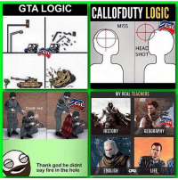 Omg lol so true 😂🤣: GTA LOGIC  CALLOFDUTY  LOGIC  MISS  HEAD  SHO  MY REAL TEACHERS  Cover me.  GEOGRAPHY  HISTORY  Thank god he didnt  say fire in the hole  ENGLISH  LIFE Omg lol so true 😂🤣