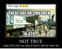 Children, Logic, and True: Gta Logic  THERE ARE NO CHILDREN  SEDEWAL  MADKE  INGTA  grand  NOT TRUE  l play GTA and I am only 9! Don't tell my mom tho