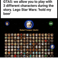 Sorry the last one isn't a Star Wars meme, just thought it was true though.: GTA5: we allow you to play with  3 different characters during the  story. Lego Star Wars: hold my  beer  Rebel Trooper (Hoth) Sorry the last one isn't a Star Wars meme, just thought it was true though.