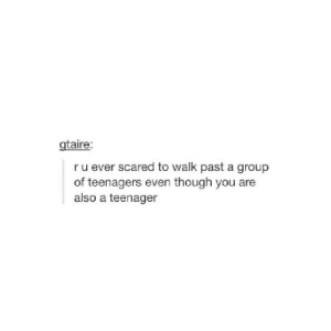 Tumblr, Blog, and Com: gtaire:  r u ever scared to walk past a group  of teenagers even though you are  also a teenager anxietyproblem:Follow us @anxietyproblem