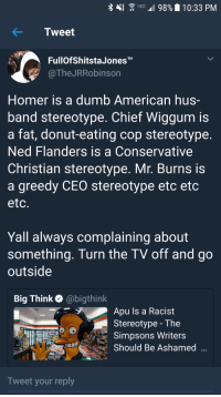 <p>Enough is enough (via /r/BlackPeopleTwitter)</p>: Gu 11 98%. 10:33 PM  KTweet  FullOfShitstaJonesTM  @TheJRRobinson  Homer is a dumb American hus  band stereotype. Chief Wiggum is  a fat, donut-eating cop stereotype  Ned Flanders is a Conservative  Christian stereotype. Mr. Burns is  a greedy CEO stereotype etc etc  etc  Yall always complaining about  something. Turn the TV off and go  outside  Big Think @bigthink  Apu Is a Racist  Stereotype - The  Simpsons Writers  Should Be Ashamed  Tweet your reply <p>Enough is enough (via /r/BlackPeopleTwitter)</p>