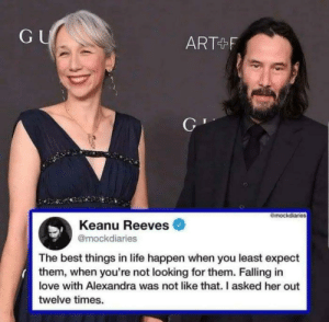 Me irl: GU  ART F  mockdiaries  Keanu Reeves  @mockdiaries  The best things in life happen when you least expect  them, when you're not looking for them. Falling in  love with Alexandra was not like that. I asked her out  twelve times. Me irl