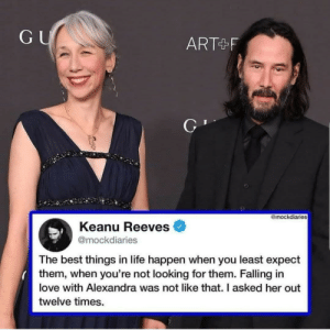 Keanu being real: GU  ART+F  @mockdiaries  Keanu Reeves  @mockdiaries  The best things in life happen when you least expect  them, when you're not looking for them. Falling in  love with Alexandra was not like that. I asked her out  twelve times. Keanu being real