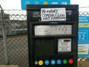 Tempory Contact Lens: GUality  ACL  flk  BPA  BPA  Aon  MEMBER OF THE  TEMPORY  CONTACT LENS  NOT WORKING  OMETO  KING LTD  PPARKEON  LE PAY  Contactless  paWae  Payment  Take ticket  Validate  CONDITIONS OF USE  Valid ticket tnust he clensty  displayed eir  Add time  Press  VESA  Chip & PIN  Payment  Enter PN Validate Take ticket  Contm  ssevt Can  Vehicles must e park ed  wholywithin marked  No Chavnge GiVve  Oweryvent Atcepses  No Exira Time Allorored  ndisnra  Ke aoned  hice nunot averstay  paid parking ime  ION ID  ake ticket  Conirm  set Coins  12  Charges apply at all times  Rop  B9 18 25 1019  Monday to Friday  nluding Publi& Bank Molidays  60p Per Hour  £4.50 All Day  to:  ase go  Saturday to Sunday  60p Per Hour  £2.00 All Day  pparking.com  nd select:  A day dekess expwe 23  No Chenge Q, ea:3 Arcoed  Parkig ohi nedariaisiea e hets Er00 o  FOR PARKING  & Condition apply  МАX  CANCEL  PAYMENT  NED  P P  ASCure Tempory Contact Lens