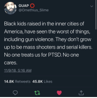 America, Shooters, and The Worst: GUAP  @Omethius_Slime  Black kids raised in the inner cities of  America, have seen the worst of things,  including gun violence. They don't grovw  up to be mass shooters and serial killers  No one treats us for PTSD. No one  cares  11/9/18,_5:16 AM  14.8K Retweets 45.8K Likes  12 Apply it both ways or just admit you don't want to hold one side accountable for their actions