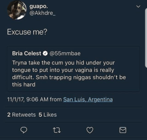 Cum, Smh, and Trapping: guapo.  @Akhdre  Excuse me  Bria Celest @55mmbae  Tryna take the cum you hid under your  tongue to put into your vagina is really  difficult. Smh trapping niggas shouldn't be  this hard  11/1/17, 9:06 AM from San Luis, Argentina  2 Retweets 5 Likes This is unacceptable