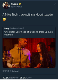 <p>Bury me in Nike tech (via /r/BlackPeopleTwitter)</p>: Guapo  e@unclepos  A Nike Tech tracksuit is a Hood tuxedo  Meg @wheredatwifi  when u tell your hood bf u wanna dress up & go  out more  3/8/18, 3:24 AM  32.3K Retweets 95.3K Likes <p>Bury me in Nike tech (via /r/BlackPeopleTwitter)</p>
