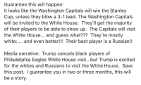 Philadelphia Eagles, White House, and Best: Guarantee this will happen:  It looks like the Washington Capitals will win the Stanley  Cup, unless they blow a 3-1 lead. The Washington Capitals  will be invited to the White House. They'll get the majority  of their players to be able to show up. The Capitals will visit  the White House... and guess what??? They're mostly  white:.... and even better!!! Their best player is a Russian!!  Media narrative: Trump cancels black players of  Philadelphia Eagles White House visit.. but Trump is excited  for the whites and Russians to visit the White House. Save  this post. I guarantee you in two or three months, this will  be a story.