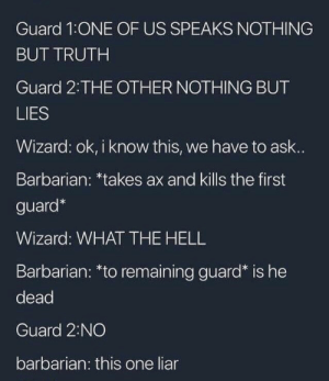 liar: Guard 1:ONE OF US SPEAKS NOTHING  BUT TRUTH  Guard 2 THE OTHER NOTHING BUT  LIES  Wizard: ok, i know this, we have to ask..  Barbarian: *takes ax and kills the first  guard*  Wizard: WHAT THE HELL  Barbarian: *to remaining guard* is he  dead  Guard 2:NO  barbarian: this one liar
