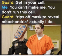 "Run, Mitochondria, and Mask: Guard: Get in your cell.  Me: You can't make me. You  don't run this cell.  Guard: ""rips off mask to reveal  mitochondria* actually I do."