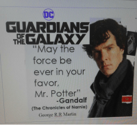 """Martin, Meme, and Memes: GUARDIANS  GALAXY  OF  THE  """"May the  force be  ever in your  favor,  Mr. Potter""""  (The Chronicles of Narnia)  Gandaltf  George R.R Martin <p>New twist on an old meme. via /r/memes <a href=""""http://ift.tt/2qR8iAf"""">http://ift.tt/2qR8iAf</a></p>"""