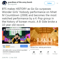 Amazon, Countdown, and Girls: guardians of the army bomb  @vocalgodkth  Follow  BTS makes HISTORY as Go Go surpasses  Wonder Girls' Nobody performance on Mnet  M Countdown (2008) and becomes the most  watched performance by a K-Pop group in  the history of korean music. A B-Side broke a  10 year old record  ng Empfohlen: An Introduction To BTS(방탄…  ⓘ  amazon Amazon  DOWNLOAD  WER Kostenlos  Wonder Girls-Nobody performance  68.708.815 Aufrufe  BTS (방탄소년단)-Go Go (고민보다 Go) (FIRST  EVER BTS COMEBACK SHOW)  68.709.046 Aufrufe  101 Tsd.  9,3 Tsd  Teilen  Hinzufügen  10:46 PM 11 Mar 2018 mimibtsghost:  180312: BTS' GO GO JUST BROKE A 10 YEARS OLD RECORD TO BECOME THE MOST WATCHED LIVE ON MNET