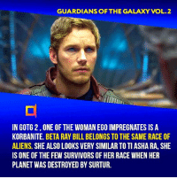 They keep teasing beta ray bill. Ragnarok, guardians 2, and Stormbreaker in infinity war. I think we'll def see him in the future. Your thoughts?⠀ -⠀⠀ Follow @cinfacts for more facts: GUARDIANS OF THE GALAXY VOL.2  IN GOTG 2,ONE OF THE WOMAN EGO IMPREGNATES IS A  KORBANITE. BETA RAY BILL BELONGS TO THE SAME RACE OF  ALIENS. SHE ALSO LOOKS VERY SIMILAR TO TI ASHA RA, SHE  IS ONE OF THE FEW SURVIVORS OF HER RACE WHEN HER  PLANET WAS DESTROYED BY SURTUR. They keep teasing beta ray bill. Ragnarok, guardians 2, and Stormbreaker in infinity war. I think we'll def see him in the future. Your thoughts?⠀ -⠀⠀ Follow @cinfacts for more facts