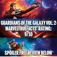 """Here's my SPOILER FREE review! Like any movie out of Marvel Studios, Guardians of the Galaxy Vol. 2 was AMAZING! Congrats to Director James Gunn and the rest of the crew and cast for a truly awesome sequel to the first Guardians film. Now let's dive into the good! First Baby Groot was easily one of the best things about this film. So cute, so funny, and so evil. The humor was on point in this film. A little more """"language"""" as Captain America would call it but it wasn't over the top. So many one liners and memorable quotes that will stick with us just like the first film. The interaction between characters was up from the last one as well. We got to see a lot more Star Lord and Drax and well, pretty much more Drax in general. Really loved seeing him come out of his shell and add a great dynamic to the team. And the visuals, WOW! Especially Ego's Planet. The team did an amazing job at bringing the film to life and making us feel like we were on other planets and in space. Great job! And we got a lot of answers we didn't get in the first film, so that was nice. The bad: My personal opinion is that they focused a little too much on Star Lord and his problems. Granted he's a main character if not THE main character but it could have explored a little more than that. And along with all the great humor was some that seemed a little too forced. I know the first Guardians had a lot of great humor so they were trying to top that but it seemed a little much. Other than that I didn't find anything else wrong with the film. If you haven't, make sure you get out and see GOTG VOL. 2 and support the studio that brings us so many great films! And don't forget, Spider-Man: Homecoming is right around the corner! Thanks for reading. 👍🏻: GUARDIANS OF THE GALAXYVOL.2  MARVELTRUERACTS RATING:  9A10  SPOILER FREE REVIEW BELOW Here's my SPOILER FREE review! Like any movie out of Marvel Studios, Guardians of the Galaxy Vol. 2 was AMAZING! Congrats to Director James Gunn and the rest of the c"""