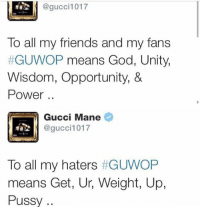 Gucci the Philosopher.: @gucci 1017  To all my friends and my fans  GUWOP means God, Unity,  Wisdom, Opportunity, &  Power   Gucci Mane  @gucci 1017  To all my haters  GUWOP  means Get, Ur, Weight, Up,  Pussy Gucci the Philosopher.