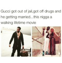 Drugs, Gucci, and Jail  Gucci got out of jail,got off drugs and he getting  married...this nigga a walking lifetime movie Niggas life s like a movie!  🎥😂😂 0dbf41e645