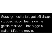 Drugs, Gucci, and Jail: Gucci got outta jail, got off drugs,  stopped sippin lean, now he  gettin married. That nigga a  walkin Lifetime movie