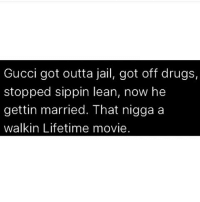 Drugs, Gucci, and Jail: Gucci got outta jail, got off drugs,  stopped sippin lean, now he  gettin married. That nigga a  walkin Lifetime movie Frfr