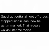 Drugs, Gucci, and Jail: Gucci got outta jail, got off drugs,  stopped sippin lean, now he  gettin married. That nigga a  walkin Lifetime movie ✊🏾✊🏾✊🏾✊🏾