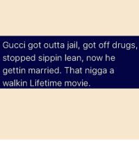 Drugs, Gucci, and Jail: Gucci got outta jail, got off drugs,  stopped sippin lean, now he  gettin married. That nigga a  walk in Lifetime movie 😂😂😂😂😂😂😂😂😂😂😂😂😂😂😂 lol sorrynotsorry lmao lmfao facts realtalk killyourself quotes quote savage nochill omg omfg wtf happynofuxgivenday lifetime gucci guccimane guwop burr