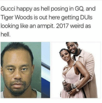 Gucci, Memes, and Shit: Gucci happy as hell posing in GQ, and  Tiger Woods is out here getting DUls  looking like an armpit. 2017 weird as  hell Shit is getting real strange around here..🤔😂😂