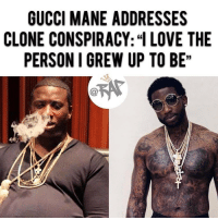 "Charlie, Gucci, and Gucci Mane: GUCCI MANE ADDRESSES  CLONE CONSPIRACY: LOVE THE  PERSON I GREW UP TO BE""  C@ After being released from prison in 2016, Gucci Mane came back a whole different person. The rapper lost a lot of weight, became sober, and looked completely different. Gucci Mane came back so much better than he was before that people were claiming that he was a clone and not the real Gucci Mane. But either way, Gucci Mane loves the person he grew up to be. In a recent profile with GQ, Gucci had this to say regarding the clone theory ""In a way I feel like I grew. I kind of morphed into a different person. Shed some of my old ways. I can say I grew up. I love the person I was, I love the person I am, and I love the person I grew to be."" He said, ""I tried to lose weight, I tried to take care of myself, change my thinking, my environment and associates—the ones that wasn't benefitting me. I guess that's the transformation everybody's saying they can't believe. But I can believe it."" RapTVSTAFF: Charlie! @thatkidcm"