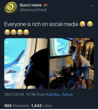 Living My Best Life! (via /r/BlackPeopleTwitter): Gucci mane  @bennytothed  Everyone is rich on social media  29/11/2018, 10:36 from Kiambu, Kenya  905 Retweets 1,443 Likes Living My Best Life! (via /r/BlackPeopleTwitter)