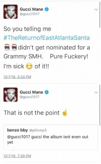 Grammys, Gucci, and Gucci Mane: Gucci Mane  @gucci 1017  So you telling me  The ReturnofEastAtlantaSanta  a didn't get nominated for a  Grammy SMH  Pure Fuckery!  I'm sick  of it!!  12/7/16, 5:24 PM   Gucci Mane  SA @gucci 1017  That is not the point  benzo bby  a pill mp3  @gucci 1017 gucci the album isnt even out  yet  12/7/16, 7:39 PM me asking my teachers why i have zeros for assignments that i didn't turn in