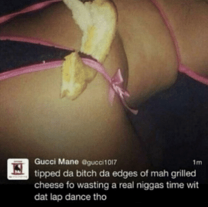 Bitch, Gucci, and Gucci Mane: Gucci Mane @gucci1017  1m  tipped da bitch da edges of mah grilled  cheese fo wasting a real niggas time wit  dat lap dance tho dGrilled cheese
