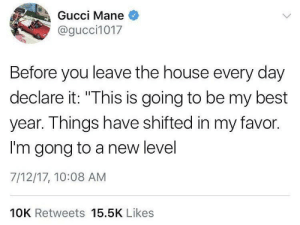"""Gucci, Gucci Mane, and Best: Gucci Mane  @gucci1017  Before you leave the house every day  declare it: """"This is going to be my best  year. Things have shifted in my favor.  I'm gong to a new level  7/12/17, 10:08 AM  IS IS  10K Retweets 15.5K Likes Im On A New Level 🤘🏾"""