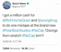 GucciMane offering up $1,000,000 cash! 👀💸 @richhomiequan @thuggerthugger1 @laflare1017 WSHH: Gucci Mane  @gucci1017  I got a million cash for  @RichHomieQuan and @youngthug  to do one mixtape at the brand new  #PolarBearStudios #NoCap 12Songs  from stratch! #NoCap brrr!!  3/26/18, 5:17 PM  7,694 Retweets 14.3K Likes GucciMane offering up $1,000,000 cash! 👀💸 @richhomiequan @thuggerthugger1 @laflare1017 WSHH
