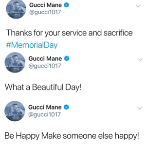 Gucci Mane: Gucci Mane *  @gucci1017  I hanks for your service and sacrifice  #MemorialDay  Gucci Mane  @gucci1017  What a Beautiful Day!  Gucci Mane *  @gucci1017  Be Happy Make someone else happy!