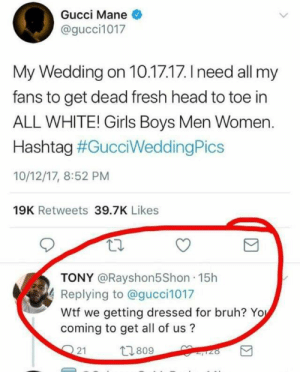 Bruh, Fresh, and Girls: Gucci Mane  @gucci1017  My Wedding on 10.17.17. I need all my  fans to get dead fresh head to toe in  ALL WHITE! Girls Boys Men Women  Hashtag #GucciWeddingPics  10/12/17, 8:52 PM  19K Retweets 39.7K Likes  TONY @Rayshon5Shon 15h  Replying to @gucci1017  Wtf we getting dressed for bruh? Yo  coming to get all of us?  21  809 Already bought my tux, cuz this bouta be the wedding of the decade