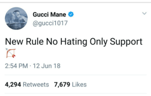 I hope you all are having a Gucci day today!: Gucci Mane  @gucci1017  New Rule No Hating Only Support  2:54 PM 12 Jun 18  4,294 Retweets 7,679 Likes I hope you all are having a Gucci day today!