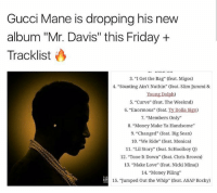"guccimane is dropping his new album this Friday here's the track list, what y'all think? Via @hotfreestyle: Gucci Mane is dropping his new  album ""Mr. Davis"" this Friday +  Tracklist  3. ""I Get the Bag"" (feat. Migos)  4. ""Stunting Ain't Nuthin"" (feat. Slim Jxmmi &  Young Dolph)  5. ""Curve"" (feat. The Weeknd)  6. ""Enormous"" (feat. Ty Dolla Sign)  7, ""Members Only""  8. ""Money Make Ya Handsome  9. ""Changed"" (feat. Big Sean)  10. ""We Ride"" (feat. Monica)  11. ""Lil Story"" (feat. ScHoolboy Q)  12. ""Tone t Down"" (feat. Chris Brown)  13, ""Make Love"" (feat. Nicki Minaj)  14. ""Money Piling  15. ""Jumped Out the Whip"" (feat. ASAP Rocky) guccimane is dropping his new album this Friday here's the track list, what y'all think? Via @hotfreestyle"