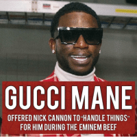 "Be Like, Beef, and Bruh: GUCCI MANE  OFFERED NICK CANNON TO ""HANDLE THINGS""  FOR HIM DURING THE EMINEM BEEF During Nick Cannon's beef with Eminem, Nick stated that Gucci Mane offered to 'handle things' for him. - On his latest interview with Vlad, he had this to say, ""You know what's funny?"" asked Cannon. ""When me and Eminem so-called had the beef, the whole thing with Mariah, [Gucci Mane] was one of the first people to be like 'Hey bruh. We can go handle it.'"" - Nick also stated that Gucci Mane has a verse on Mariah Carey's diss to Eminem ""Obsessed"" which was a clear diss to Eminem. - RapTVSTAFF: @thatkidcm 📸 @brandondull"