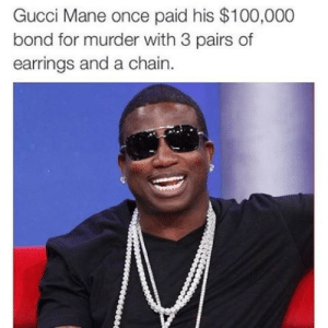 Gucci Mane: Gucci Mane once paid his $100,000  bond for murder with 3 pairs of  earrings and a chain.
