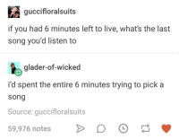 last song: guccifloralsuits  if you had 6 minutes left to live, what's the last  song you'd listen to  glader-of-wicked  i'd spent the entire 6 minutes trying to pick a  song  Source: guccifloralsuits  59,976 notesD