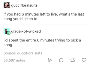Live, Wicked, and A Song: guccifloralsuits  if you had 6 minutes left to live, what's the last  song you'd listen to  glader-of-wicked  i'd spent the entire 6 minutes trying to pick a  song  Source: guccifloralsuits  35,567 notes Same.