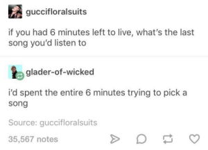 me🎵irl by death_smells_funny CLICK HERE 4 MORE MEMES.: guccifloralsuits  if you had 6 minutes left to live, what's the last  song you'd listen to  glader-of-wicked  pick a  i'd spent the entire 6 minutes trying  song  Source: guccifloralsuits  35,567 notes me🎵irl by death_smells_funny CLICK HERE 4 MORE MEMES.