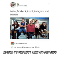 Facebook, Instagram, and LinkedIn: @GucciTurtle  twitter, facebook, tumblr, instagram, and  linkedin  Ethecheshirecass  It's not even ok how accurate this is.  EDITED TO REFLECT NEW STANDARDS Where the fuck is reddit?!?!?