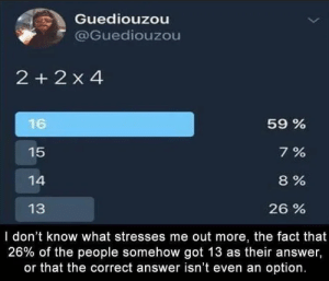 from math import pemdas: Guediouzou  @Guediouzou  2 + 2 x 4  59%  16  15  7%  8 %  14  13  26 %  I don't know what stresses me out more, the fact that  26% of the people somehow got 13 as their answer,  or that the correct answer isn't even an option. from math import pemdas