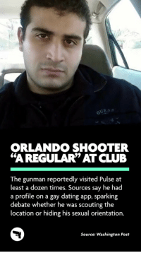 """Community, Dating, and Tumblr: GUES  ORLANDO SHOOTER  60  """"A REGULAR"""" ATCLUB  The gunman reportedly visited Pulse at  least a dozen times. Sources say he had  a profile on a gay dating app, sparking  debate whether he was scouting the  location or hiding his sexual orientation.  Source: Washington Post <p><a href=""""http://patrockius.tumblr.com/post/145982472690/proudblackconservative-im-going-to-go-with"""" class=""""tumblr_blog"""">patrockius</a>:</p>  <blockquote><p><a class=""""tumblr_blog"""" href=""""http://proudblackconservative.tumblr.com/post/145982292064"""">proudblackconservative</a>:</p> <blockquote> <p>I'm going to go with """"scouting the location"""" you freaking idiots.</p> </blockquote>  <p>he was obviously infiltrating the lgbtq+ community in Orlando, he shot up a gay bar.</p></blockquote>  <p>&ldquo;The homophobic terrorist who specifically targeted a Gay bar spent some time in it beforehand to get a lay of the land and not arouse suspicion when he came later to murder everybody? He must&rsquo;ve been a tortured secretly gay soul!&rdquo;</p>"""
