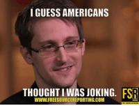 #LibertyAboveAll #Snowden #StopTheNSA #StopTheCIA: GUESS AMERICANS  FSR  THOUGHT I WAS JOKING  WWw.FREESOURCEREPORTING.COM  FREE SOURCE REPORTING #LibertyAboveAll #Snowden #StopTheNSA #StopTheCIA