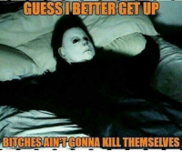 Mike Myers rn: GUESS BETTER GETUP  BITCHESNAINTGONNA KILL THEMSELVES Mike Myers rn