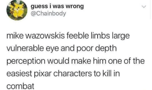 Dank, Memes, and Pixar: guess i was wrong  aChainbody  mike wazowskis feeble limbs large  vulnerable eye and poor depth  perception would make him one of the  easiest pixar characters to kill in  combat Meirl by DisDudeForReal MORE MEMES