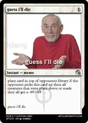 Meme, Memes, and Best: guess i'll die  clarru  guess I'lI die  Instant-meme  place card in top of opponents library if the  opponent picks this card up then all  creatures that were place down or made  they all get a -69 /-69  guess i'l die  2018U* CUSTOM CARD  MTGCS ENTEMMIE  MTGCARDSMITH.COM I Guess Ill Die Meme. guess i ll die. 25 best memes about i guess ...