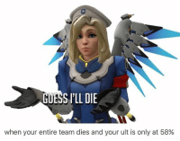 Guess Ill Die: GUESS I'LL DIE  when your entire team dies and your ult is only at 58%