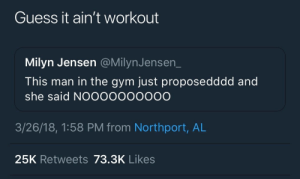 Gym, Guess, and Man: Guess it ain't workout  Milyn Jensen @MilynJensen_  This man in the gym just proposedddd and  she said NOOOooooOOO  3/26/18, 1:58 PM from Northport, AL  25K Retweets 73.3K Likes At the gym